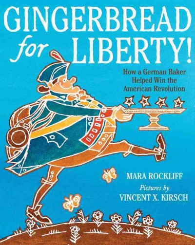 Gingerbread for Liberty! How a German Baker Helped Win the American Revolution by Mara Rockliff. Pictures by Vincent X. Kirsch book cover