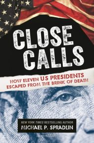 Close Calls: How Eleven US Presidents Escaped From the Brink of Death - Michael P. Spradlin.